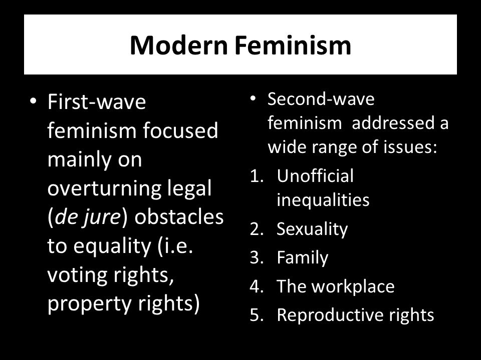 Modern Feminism First-wave feminism focused mainly on overturning legal (de jure) obstacles to equality (i.e.