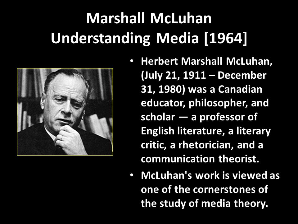 Marshall McLuhan Understanding Media [1964] Herbert Marshall McLuhan, (July 21, 1911 – December 31, 1980) was a Canadian educator, philosopher, and scholar — a professor of English literature, a literary critic, a rhetorician, and a communication theorist.