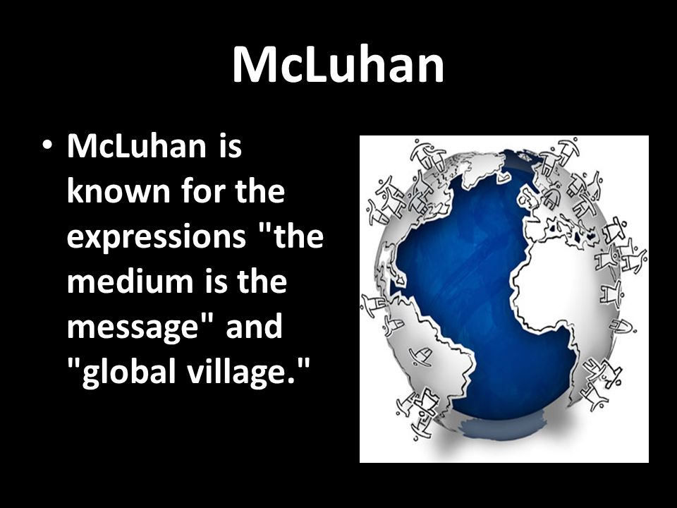 McLuhan McLuhan is known for the expressions the medium is the message and global village.