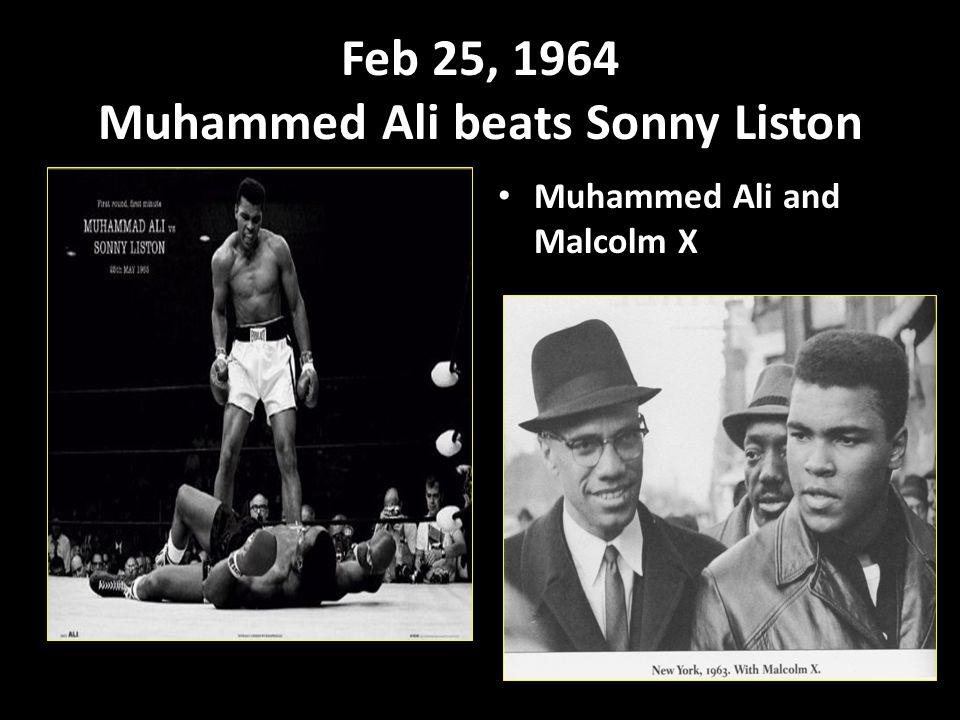 Feb 25, 1964 Muhammed Ali beats Sonny Liston Muhammed Ali and Malcolm X