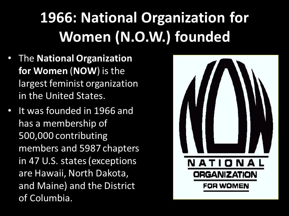 1966: National Organization for Women (N.O.W.) founded The National Organization for Women (NOW) is the largest feminist organization in the United States.