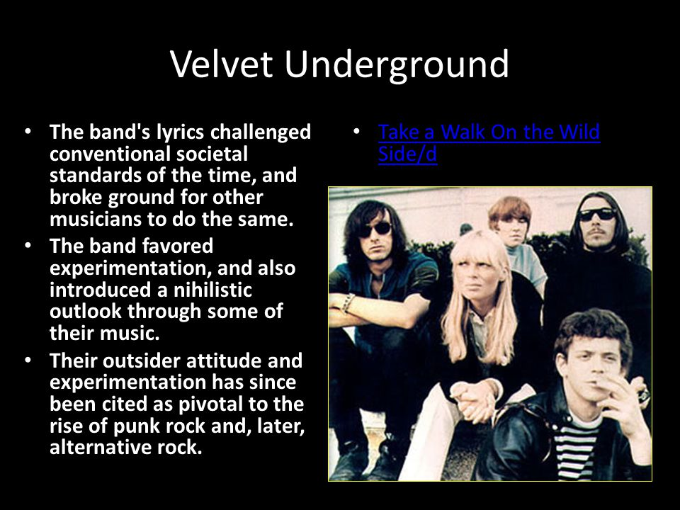 Velvet Underground The band s lyrics challenged conventional societal standards of the time, and broke ground for other musicians to do the same.