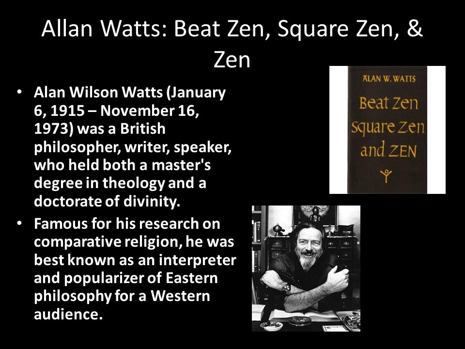Allan Watts: Beat Zen, Square Zen, & Zen Alan Wilson Watts (January 6, 1915 – November 16, 1973) was a British philosopher, writer, speaker, who held both a master s degree in theology and a doctorate of divinity.