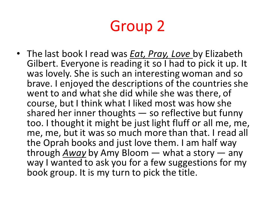 Group 2 The last book I read was Eat, Pray, Love by Elizabeth Gilbert.
