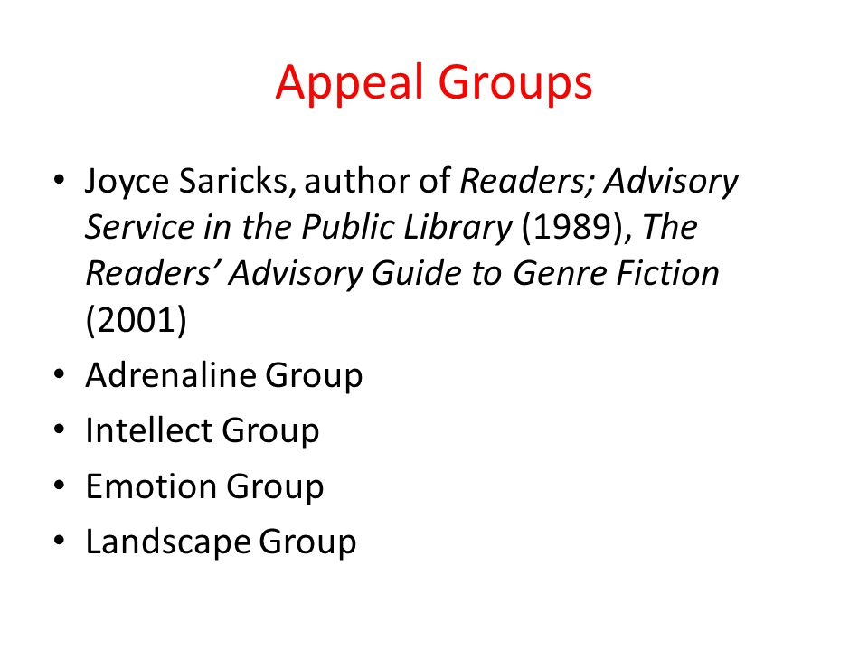 Appeal Groups Joyce Saricks, author of Readers; Advisory Service in the Public Library (1989), The Readers' Advisory Guide to Genre Fiction (2001) Adrenaline Group Intellect Group Emotion Group Landscape Group