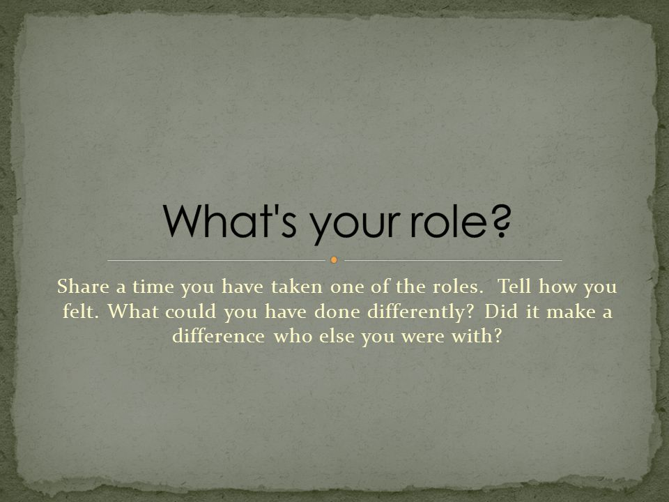 Share a time you have taken one of the roles. Tell how you felt.