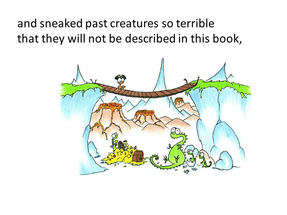 and sneaked past creatures so terrible that they will not be described in this book,