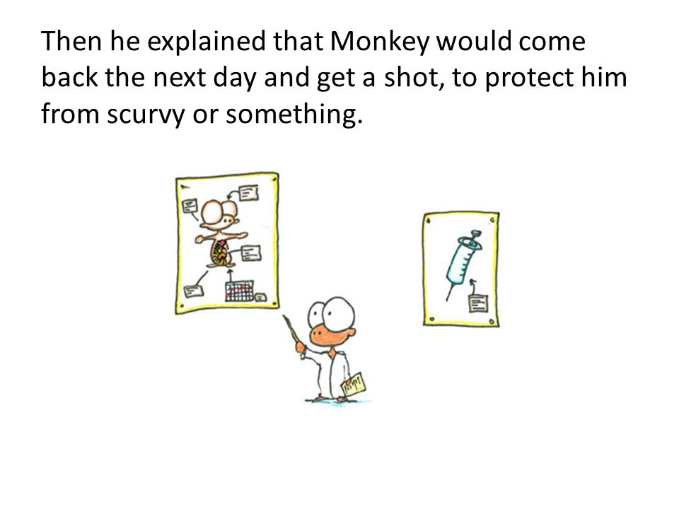 Then he explained that Monkey would come back the next day and get a shot, to protect him from scurvy or something.