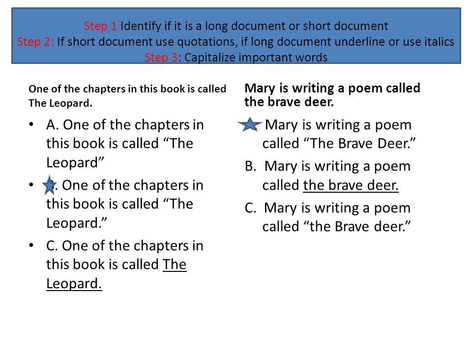 Step 1 Identify if it is a long document or short document Step 2: If short document use quotations, if long document underline or use italics Step 3: Capitalize important words One of the chapters in this book is called The Leopard.