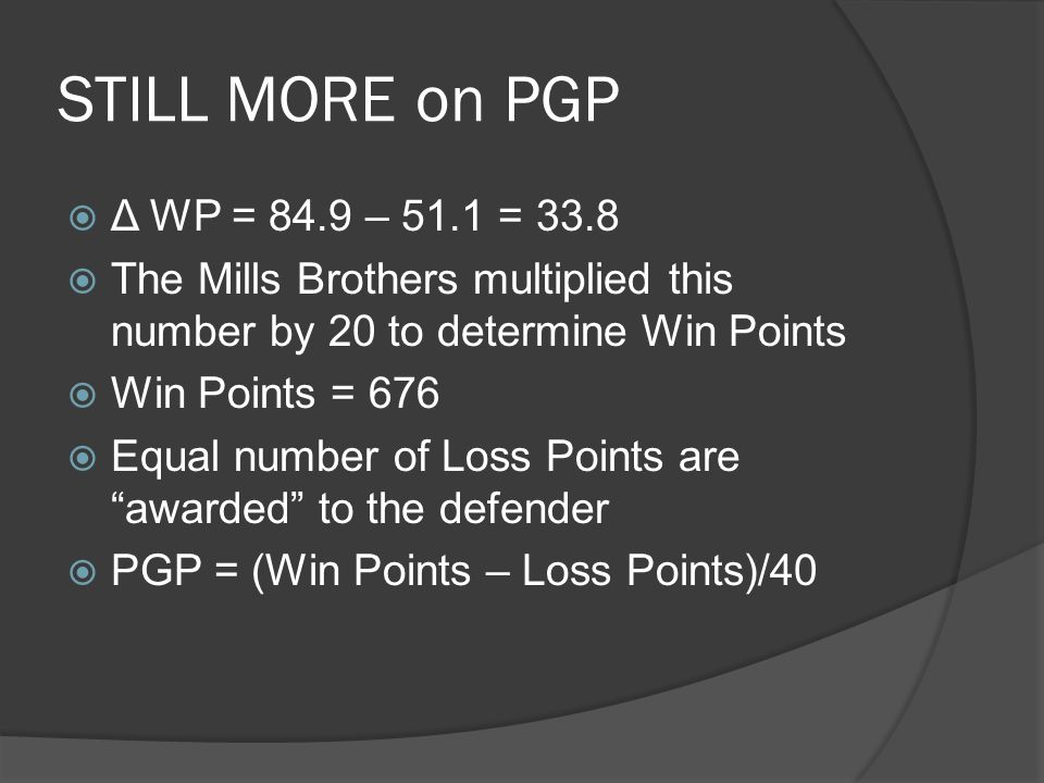 STILL MORE on PGP  Δ WP = 84.9 – 51.1 = 33.8  The Mills Brothers multiplied this number by 20 to determine Win Points  Win Points = 676  Equal number of Loss Points are awarded to the defender  PGP = (Win Points – Loss Points)/40