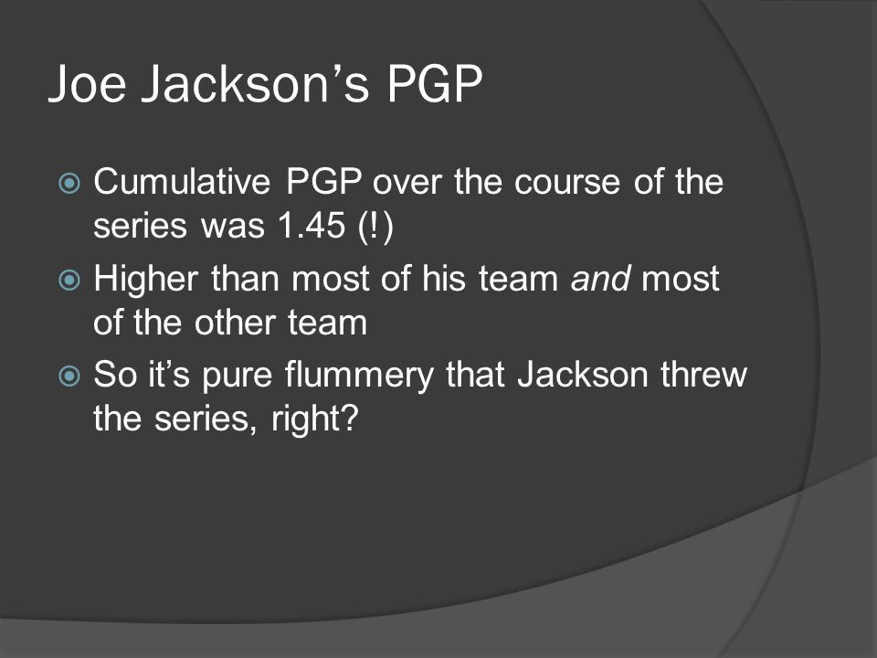 Joe Jackson's PGP  Cumulative PGP over the course of the series was 1.45 (!)  Higher than most of his team and most of the other team  So it's pure flummery that Jackson threw the series, right