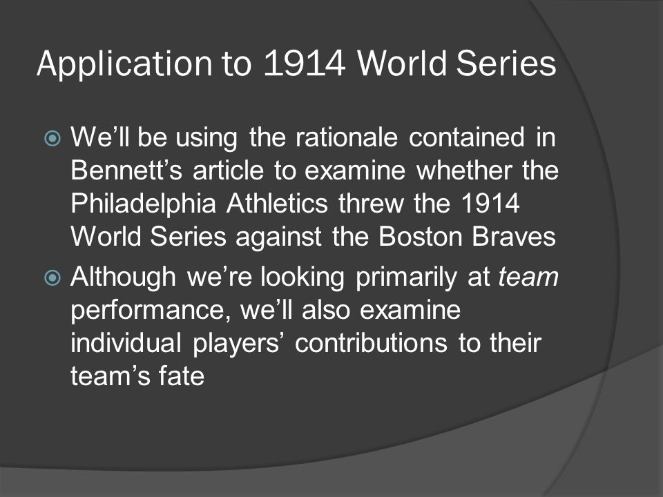 Application to 1914 World Series  We'll be using the rationale contained in Bennett's article to examine whether the Philadelphia Athletics threw the