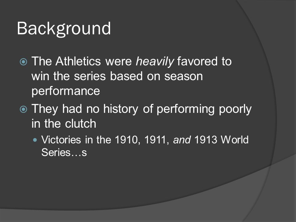 Background  The Athletics were heavily favored to win the series based on season performance  They had no history of performing poorly in the clutch Victories in the 1910, 1911, and 1913 World Series…s