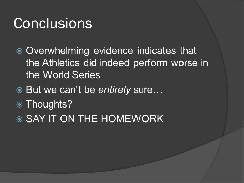 Conclusions  Overwhelming evidence indicates that the Athletics did indeed perform worse in the World Series  But we can't be entirely sure…  Thoug