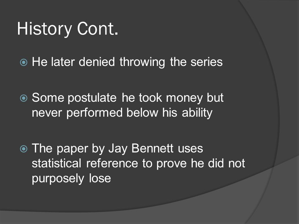 History Cont.  He later denied throwing the series  Some postulate he took money but never performed below his ability  The paper by Jay Bennett us