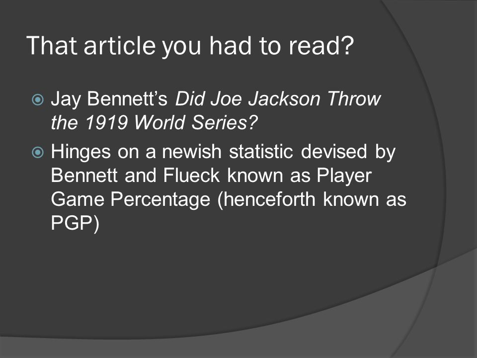 That article you had to read.  Jay Bennett's Did Joe Jackson Throw the 1919 World Series.
