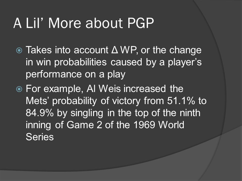 A Lil' More about PGP  Takes into account Δ WP, or the change in win probabilities caused by a player's performance on a play  For example, Al Weis increased the Mets' probability of victory from 51.1% to 84.9% by singling in the top of the ninth inning of Game 2 of the 1969 World Series