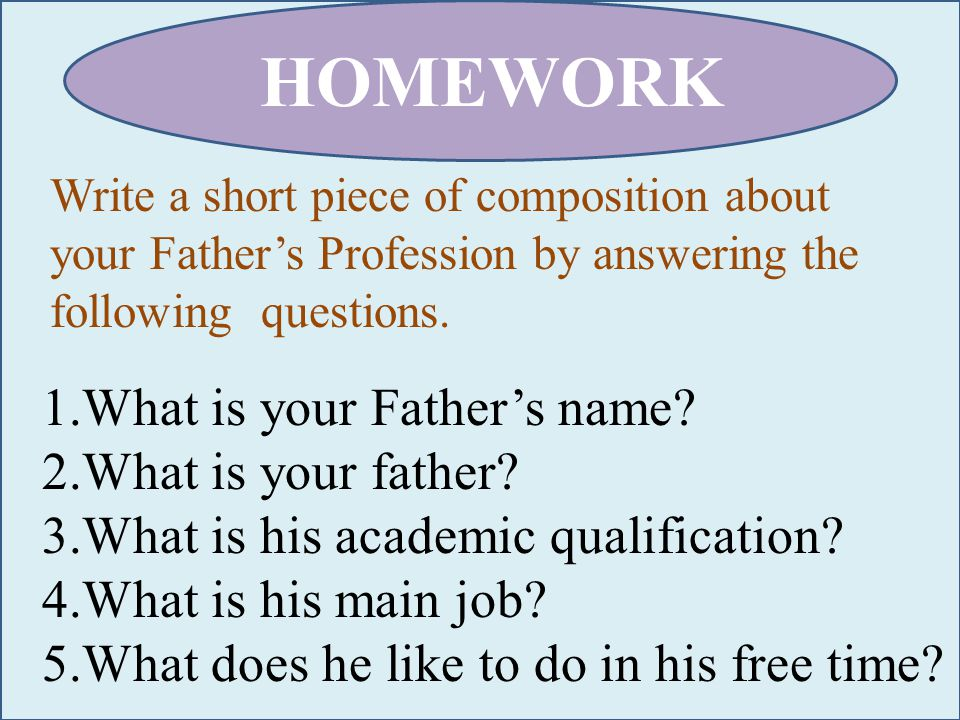 HOMEWORK Write a short piece of composition about your Father's Profession by answering the following questions.