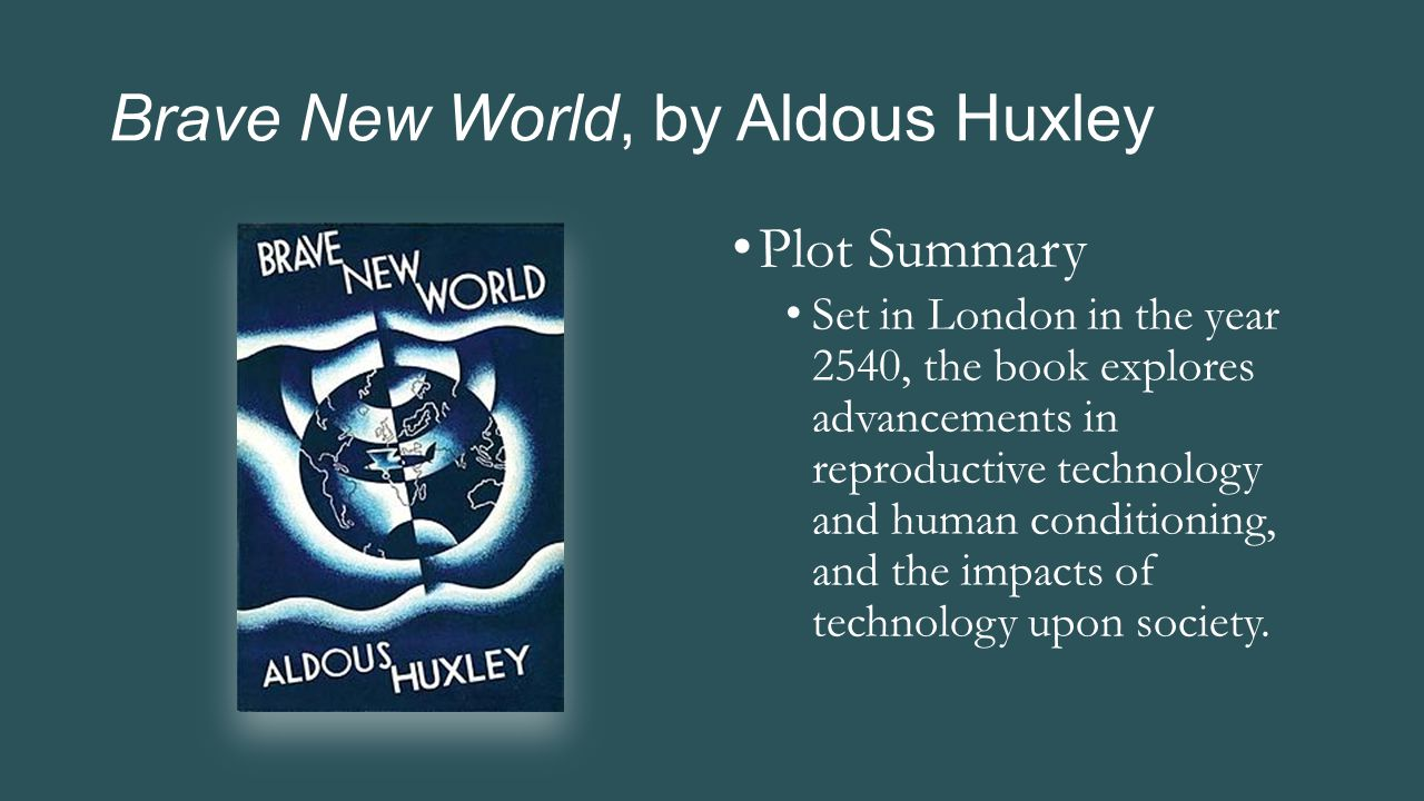 Brave New World, by Aldous Huxley Plot Summary Set in London in the year 2540, the book explores advancements in reproductive technology and human con