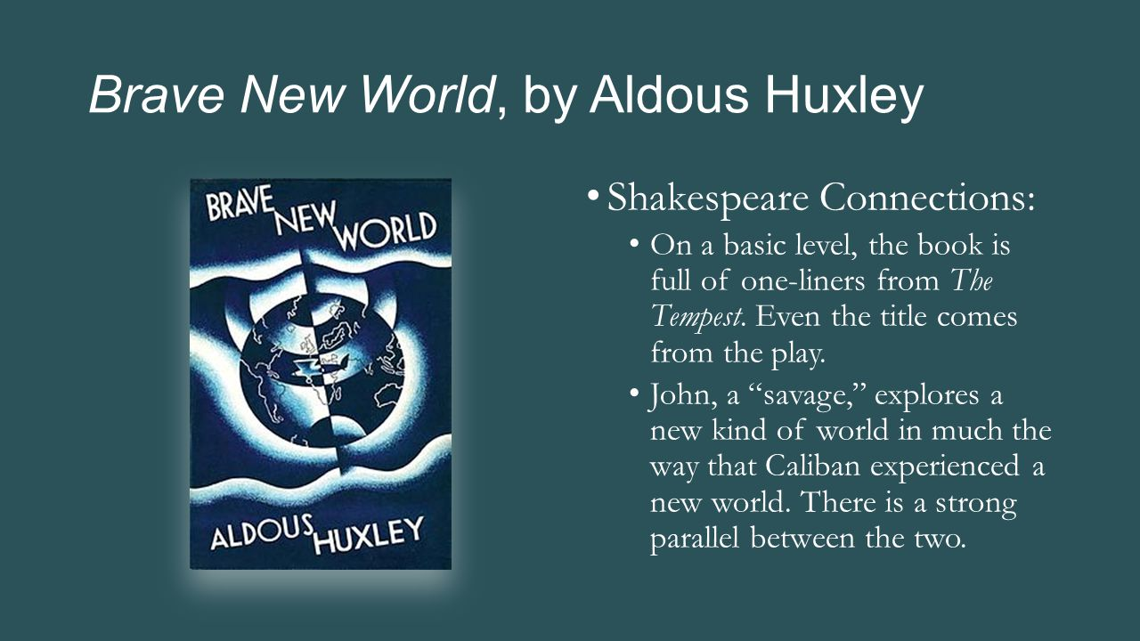 Brave New World, by Aldous Huxley Shakespeare Connections: On a basic level, the book is full of one-liners from The Tempest. Even the title comes fro