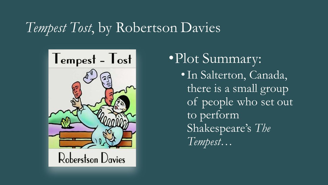 Tempest Tost, by Robertson Davies Plot Summary: In Salterton, Canada, there is a small group of people who set out to perform Shakespeare's The Tempes