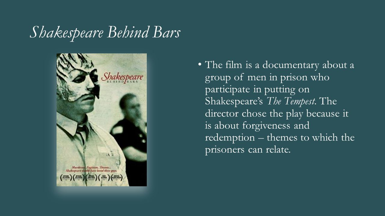 Shakespeare Behind Bars The film is a documentary about a group of men in prison who participate in putting on Shakespeare's The Tempest. The director
