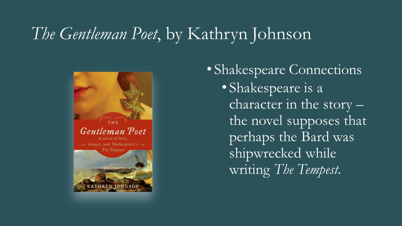 The Gentleman Poet, by Kathryn Johnson Shakespeare Connections Shakespeare is a character in the story – the novel supposes that perhaps the Bard was