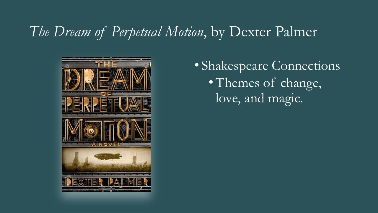 The Dream of Perpetual Motion, by Dexter Palmer Shakespeare Connections Themes of change, love, and magic.
