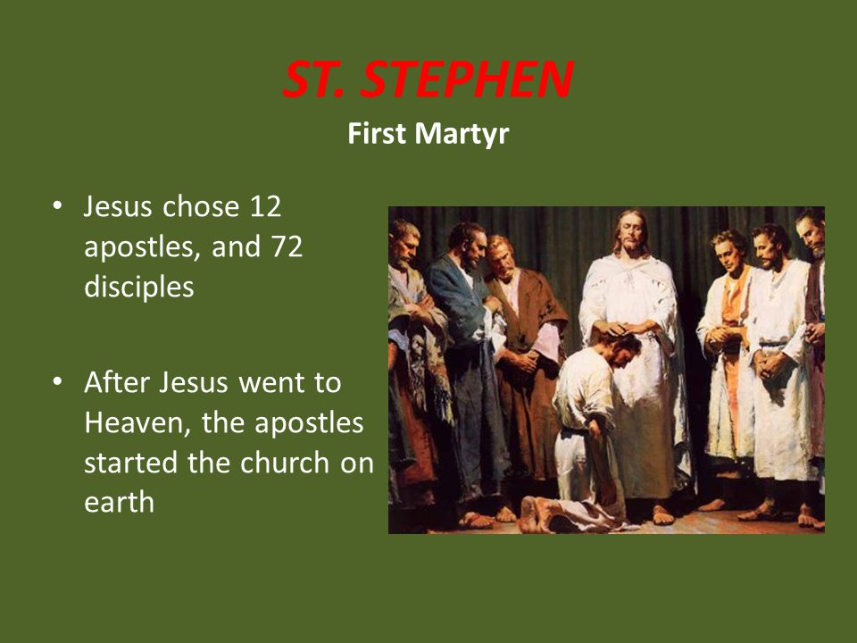ST. STEPHEN First Martyr Jesus chose 12 apostles, and 72 disciples After Jesus went to Heaven, the apostles started the church on earth