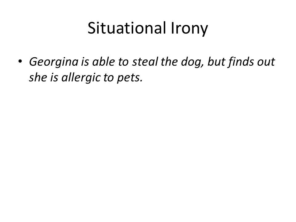 Situational Irony Georgina is able to steal the dog, but finds out she is allergic to pets.