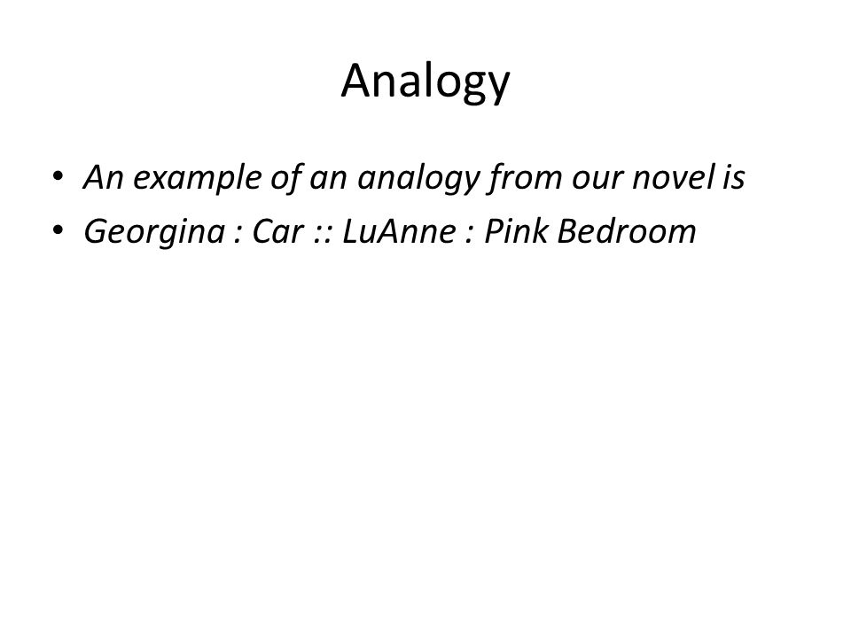 Analogy An example of an analogy from our novel is Georgina : Car :: LuAnne : Pink Bedroom