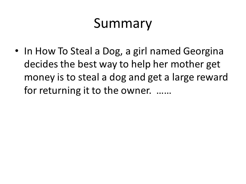 Summary In How To Steal a Dog, a girl named Georgina decides the best way to help her mother get money is to steal a dog and get a large reward for returning it to the owner.