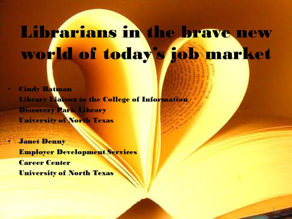 Cindy Batman Library Liaison to the College of Information Discovery Park Library University of North Texas Janet Denny Employer Development Services Career Center University of North Texas 1 Librarians in the brave new world of today's job market