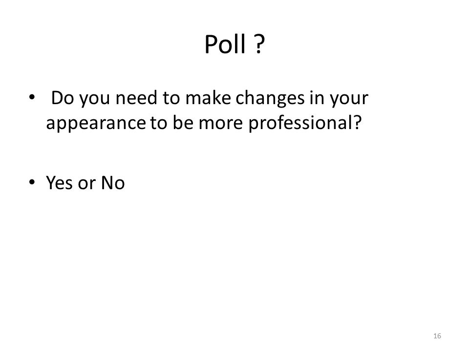Poll ? Do you need to make changes in your appearance to be more professional? Yes or No 16