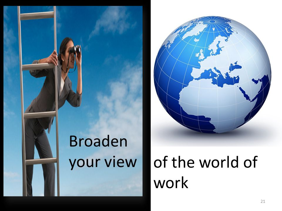 Broaden your view of the world of work 21