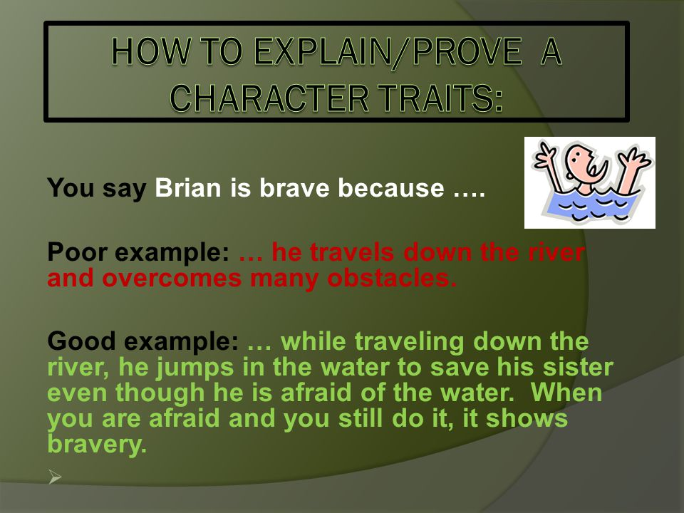 You say Brian is brave because …. Poor example: … he travels down the river and overcomes many obstacles. Good example: … while traveling down the riv