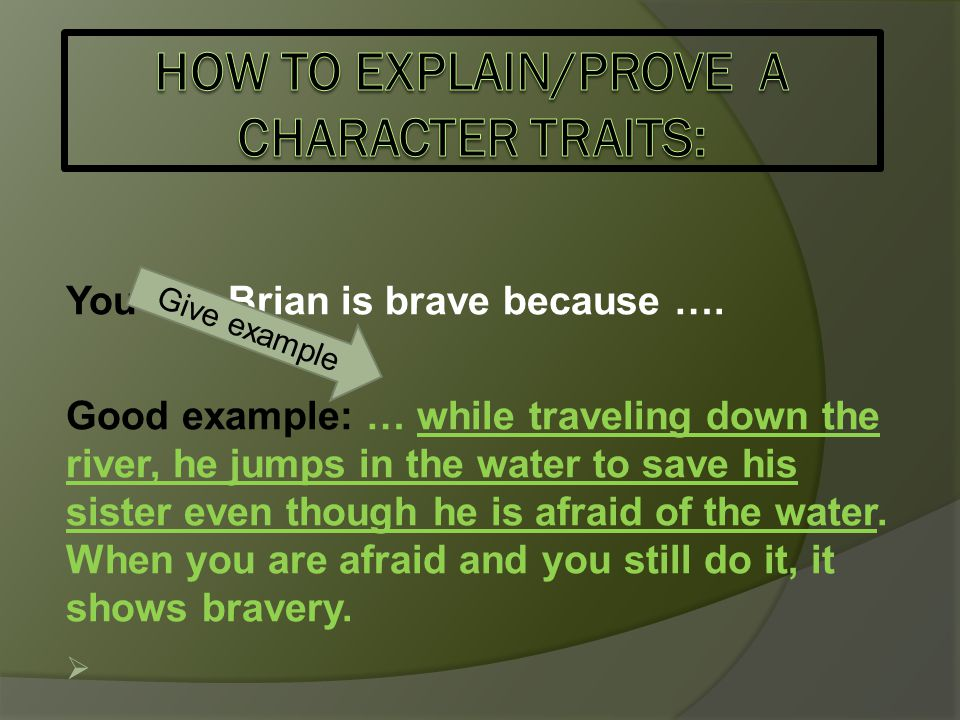You say Brian is brave because …. Good example: … while traveling down the river, he jumps in the water to save his sister even though he is afraid of