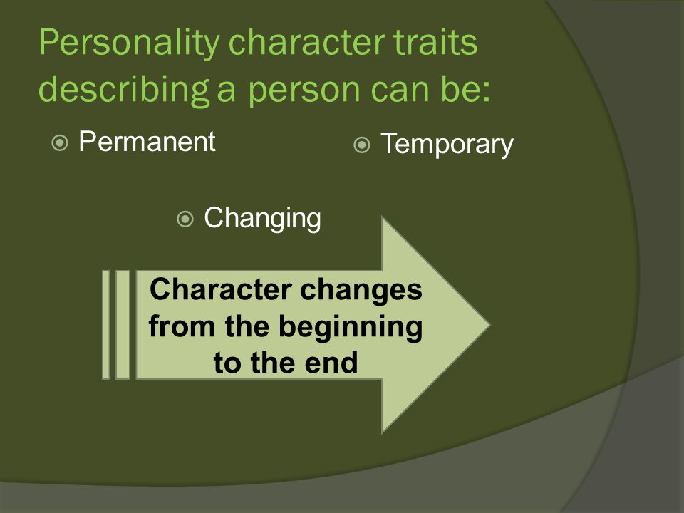 Personality character traits describing a person can be:  Permanent  Temporary Character changes from the beginning to the end  Changing