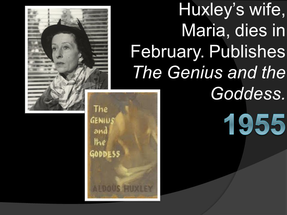 Huxley's wife, Maria, dies in February. Publishes The Genius and the Goddess.