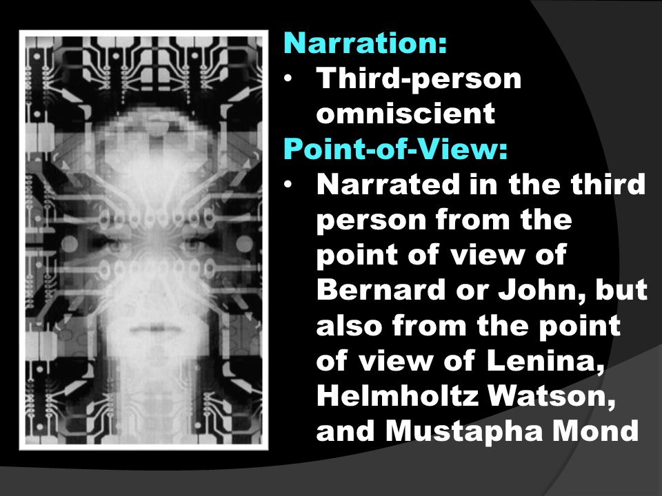 Narration: Third-person omniscient Point-of-View: Narrated in the third person from the point of view of Bernard or John, but also from the point of view of Lenina, Helmholtz Watson, and Mustapha Mond