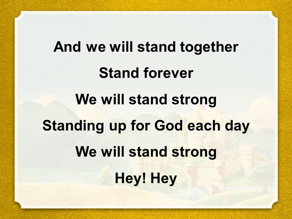 And we will stand together Stand forever We will stand strong Standing up for God each day We will stand strong Hey! Hey