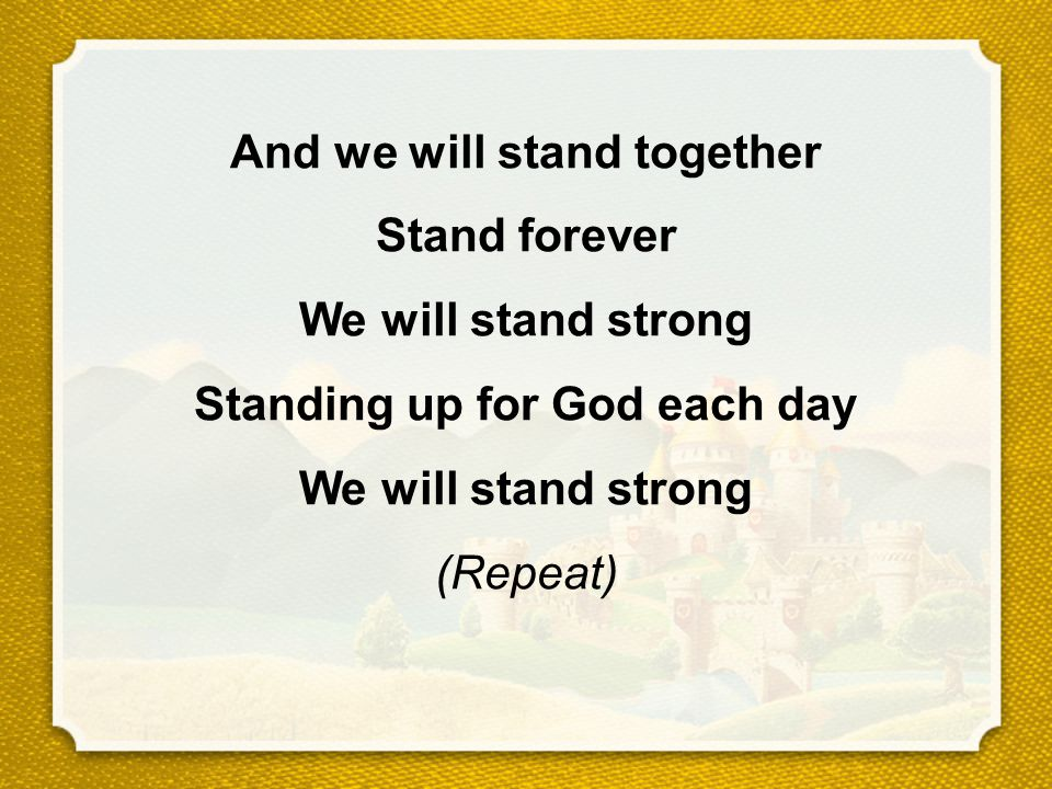 And we will stand together Stand forever We will stand strong Standing up for God each day We will stand strong (Repeat)