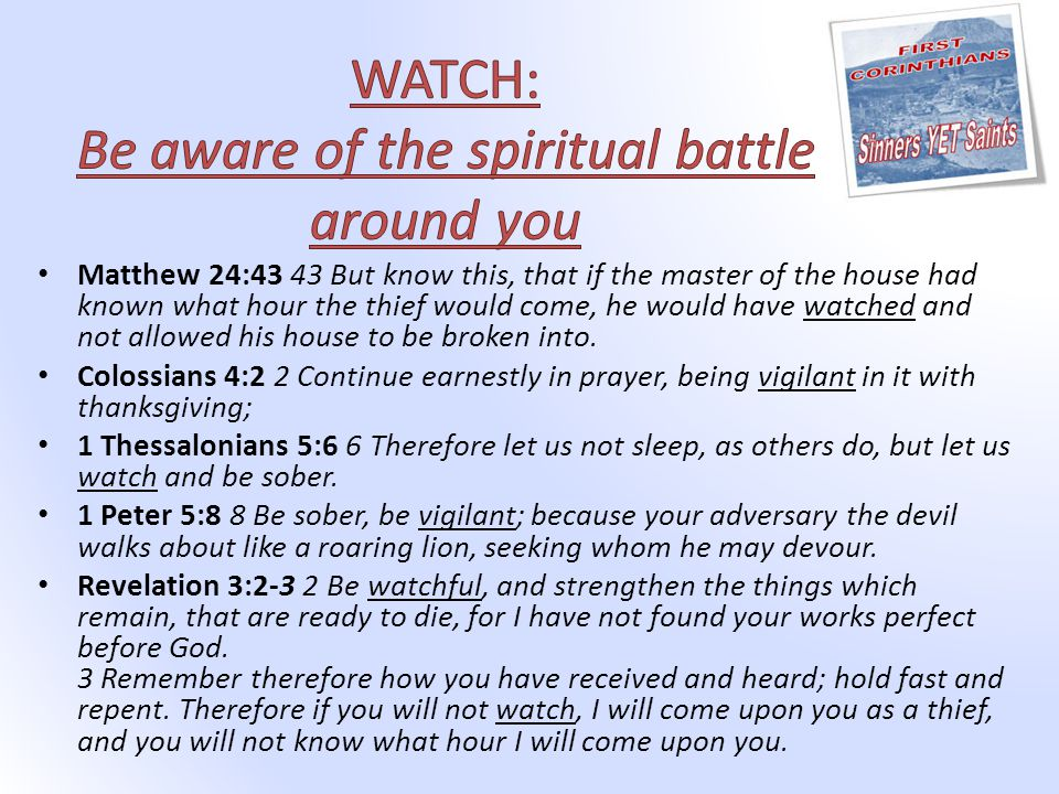 Matthew 24:43 43 But know this, that if the master of the house had known what hour the thief would come, he would have watched and not allowed his house to be broken into.