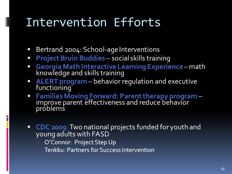 Intervention Efforts  Bertrand 2004: School-age Interventions  Project Bruin Buddies – social skills training  Georgia Math Interactive Learning Experience – math knowledge and skills training  ALERT program – behavior regulation and executive functioning  Families Moving Forward: Parent therapy program – improve parent effectiveness and reduce behavior problems  CDC 2009: Two national projects funded for youth and young adults with FASD  O'Connor: Project Step Up  Tenkku: Partners for Success Intervention 38