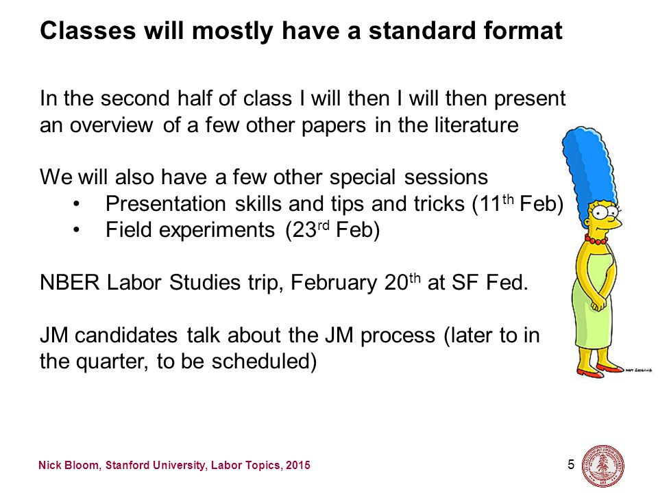 Nick Bloom, Stanford University, Labor Topics, 2015 5 Classes will mostly have a standard format In the second half of class I will then I will then p