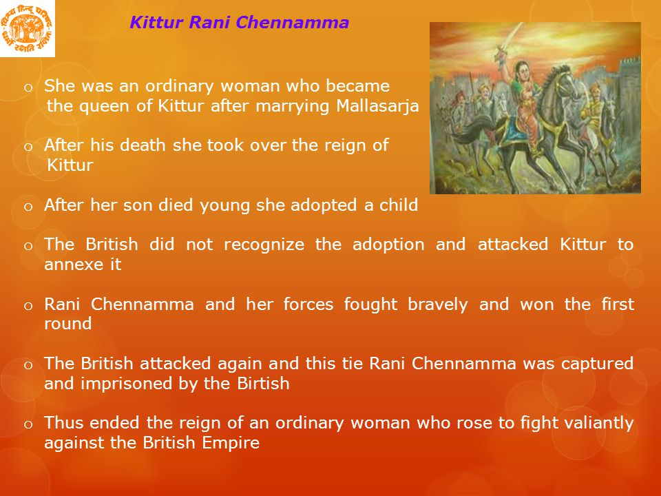 Kittur Rani Chennamma o She was an ordinary woman who became the queen of Kittur after marrying Mallasarja o After his death she took over the reign of Kittur o After her son died young she adopted a child o The British did not recognize the adoption and attacked Kittur to annexe it o Rani Chennamma and her forces fought bravely and won the first round o The British attacked again and this tie Rani Chennamma was captured and imprisoned by the Birtish o Thus ended the reign of an ordinary woman who rose to fight valiantly against the British Empire