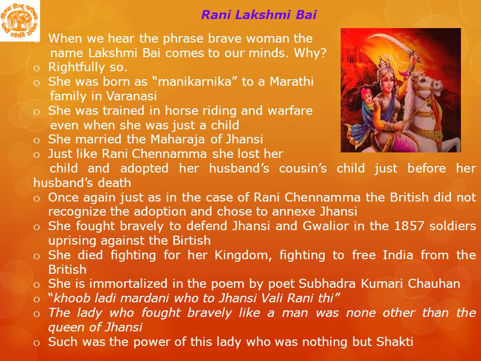 Rani Lakshmi Bai o When we hear the phrase brave woman the name Lakshmi Bai comes to our minds.