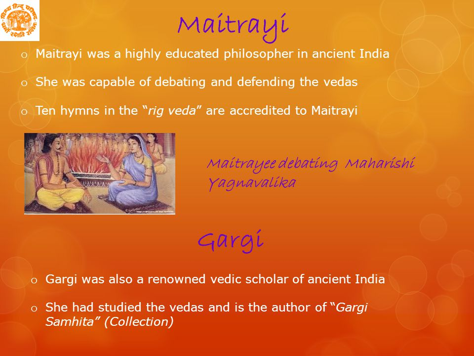 Maitrayi o Maitrayi was a highly educated philosopher in ancient India o She was capable of debating and defending the vedas o Ten hymns in the rig veda are accredited to Maitrayi Gargi o Gargi was also a renowned vedic scholar of ancient India o She had studied the vedas and is the author of Gargi Samhita (Collection) Maitrayee debating Maharishi Yagnavalika