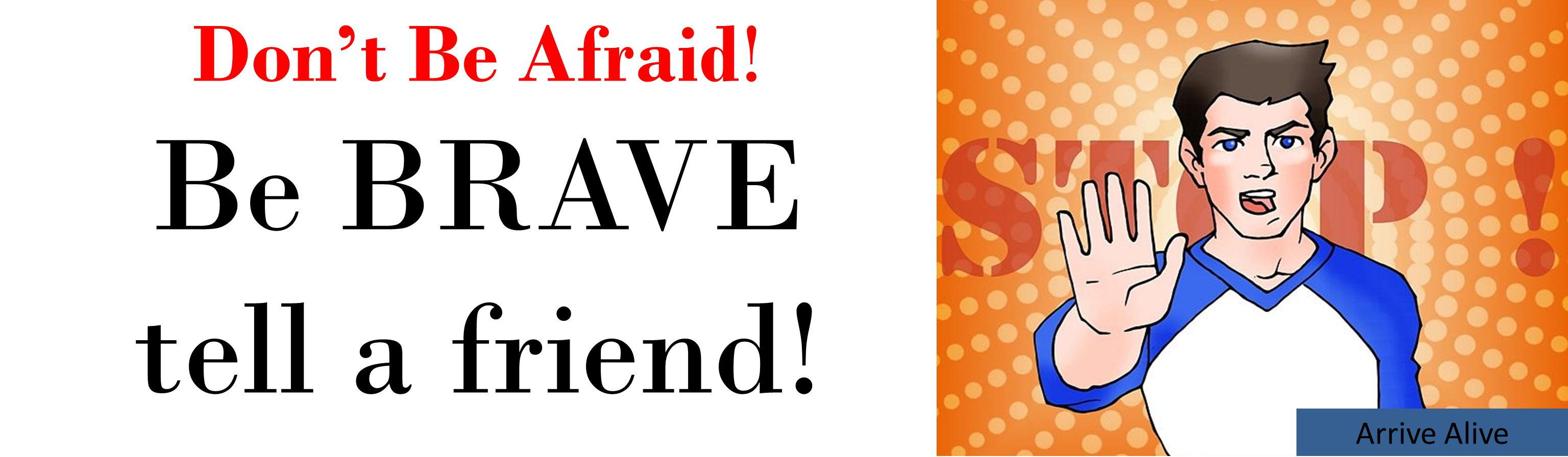 Arrive Alive Don't Be Afraid! Be BRAVE tell a friend!