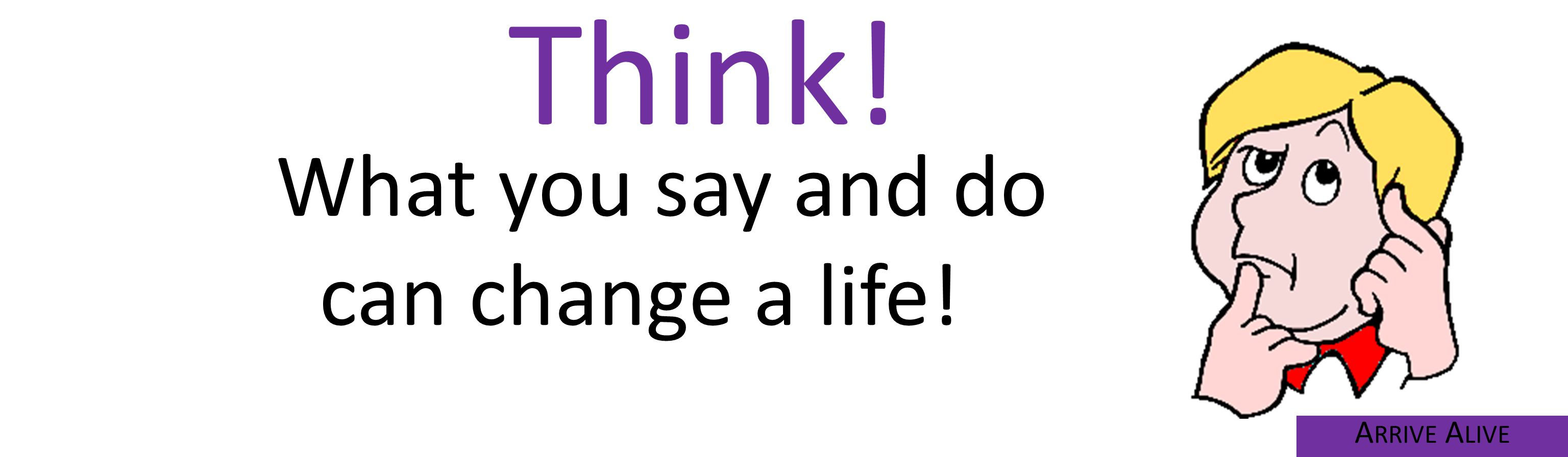 Think! What you say and do can change a life! A RRIVE A LIVE